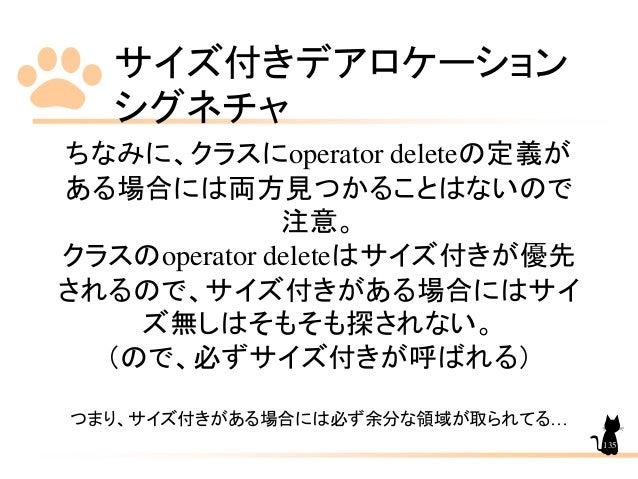 サイズ付きデアロケーション シグネチャ 135 ちなみに、クラスにoperator deleteの定義が ある場合には両方見つかることはないので 注意。 クラスのoperator deleteはサイズ付きが優先 されるので、サイズ付きがある場合...
