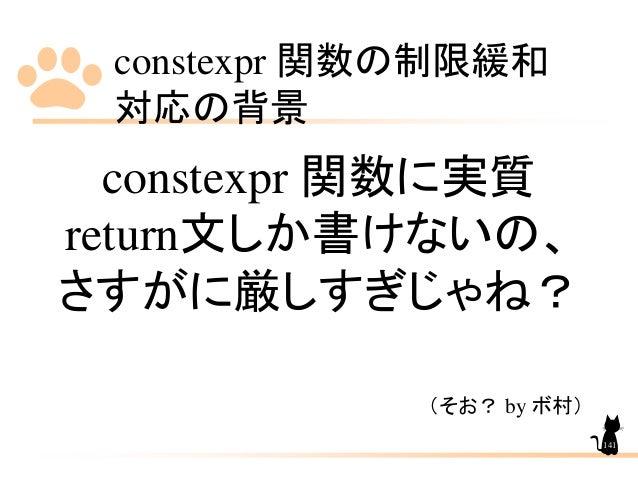 constexpr 関数の制限緩和 対応の背景 141 constexpr 関数に実質 return文しか書けないの、 さすがに厳しすぎじゃね? (そお? by ボ村)