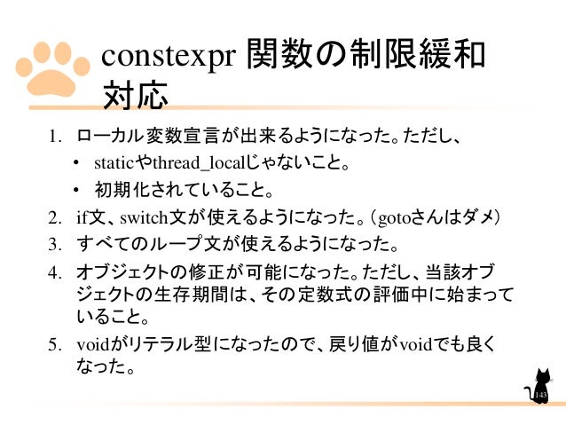 constexpr 関数の制限緩和 対応 143 1. ローカル変数宣言が出来るようになった。ただし、 • staticやthread_localじゃないこと。 • 初期化されていること。 2. if文、switch文が使えるようになった。(g...