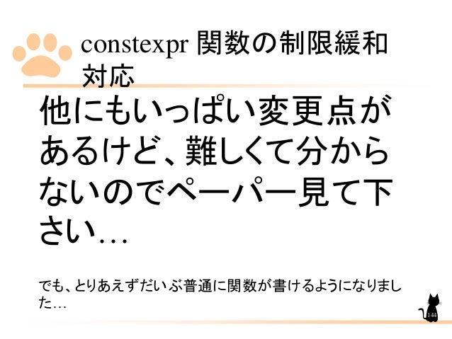 constexpr 関数の制限緩和 対応 144 他にもいっぱい変更点が あるけど、難しくて分から ないのでペーパー見て下 さい… でも、とりあえずだいぶ普通に関数が書けるようになりまし た…