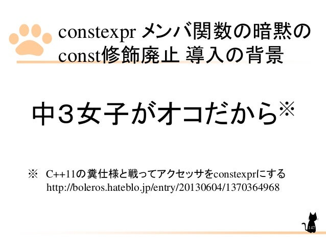 constexpr メンバ関数の暗黙の const修飾廃止 導入の背景 147 中3女子がオコだから※ ※ C++11の糞仕様と戦ってアクセッサをconstexprにする http://boleros.hateblo.jp/entry/2013...