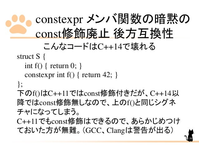 constexpr メンバ関数の暗黙の const修飾廃止 後方互換性 150 こんなコードはC++14で壊れる struct S { int f() { return 0; } constexpr int f() { return 42; }...