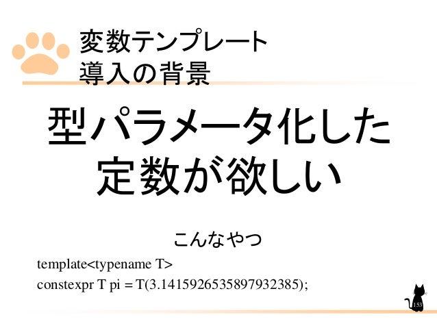 変数テンプレート 導入の背景 153 型パラメータ化した 定数が欲しい こんなやつ template<typename T> constexpr T pi = T(3.1415926535897932385);