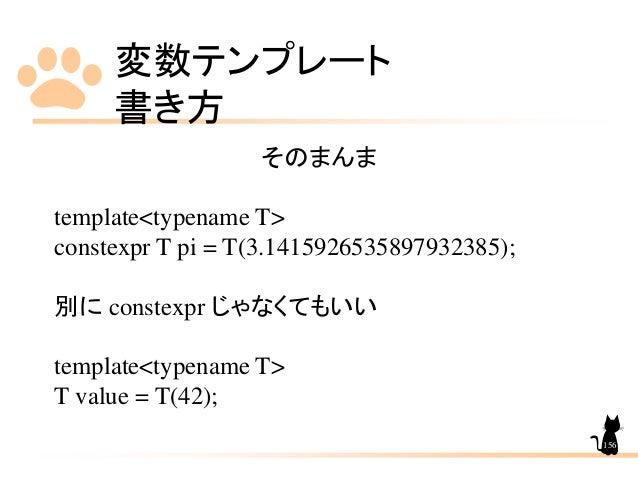 変数テンプレート 書き方 156 そのまんま template<typename T> constexpr T pi = T(3.1415926535897932385); 別に constexpr じゃなくてもいい template<type...