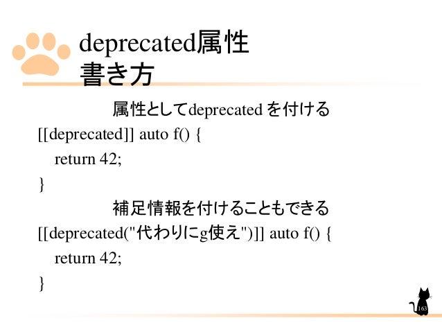 """deprecated属性 書き方 163 属性としてdeprecated を付ける [[deprecated]] auto f() { return 42; } 補足情報を付けることもできる [[deprecated(""""代わりにg使え"""")]] ..."""
