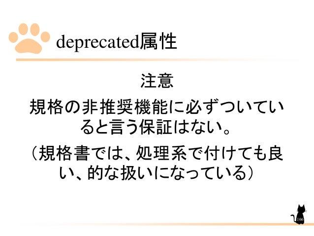 deprecated属性 166 注意 規格の非推奨機能に必ずついてい ると言う保証はない。 (規格書では、処理系で付けても良 い、的な扱いになっている)
