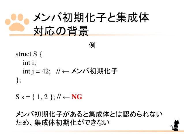 メンバ初期化子と集成体 対応の背景 170 例 struct S { int i; int j = 42; // ← メンバ初期化子 }; S s = { 1, 2 }; // ← NG メンバ初期化子があると集成体とは認められない ため、集成...
