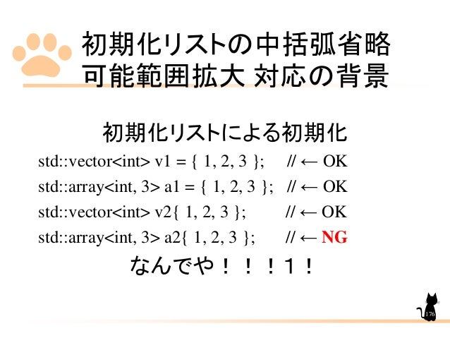 初期化リストの中括弧省略 可能範囲拡大 対応の背景 176 初期化リストによる初期化 std::vector<int> v1 = { 1, 2, 3 }; // ← OK std::array<int, 3> a1 = { 1, 2, 3 };...