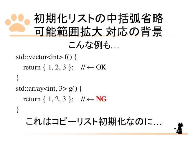 初期化リストの中括弧省略 可能範囲拡大 対応の背景 177 こんな例も… std::vector<int> f() { return { 1, 2, 3 }; // ← OK } std::array<int, 3> g() { return ...