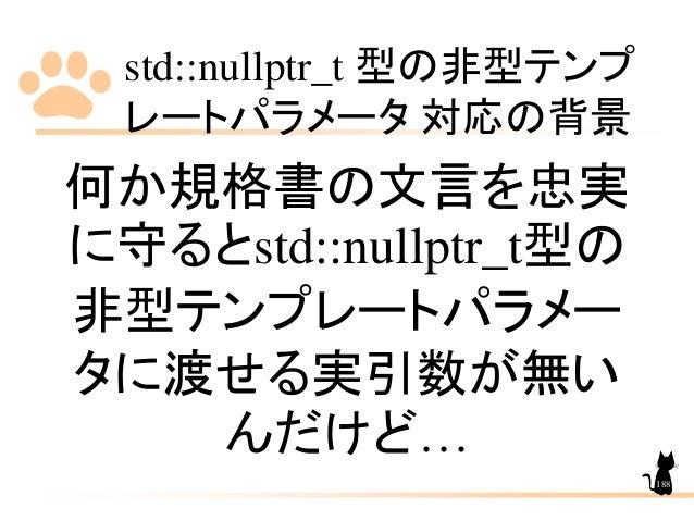 std::nullptr_t 型の非型テンプ レートパラメータ 対応の背景 188 何か規格書の文言を忠実 に守るとstd::nullptr_t型の 非型テンプレートパラメー タに渡せる実引数が無い んだけど…