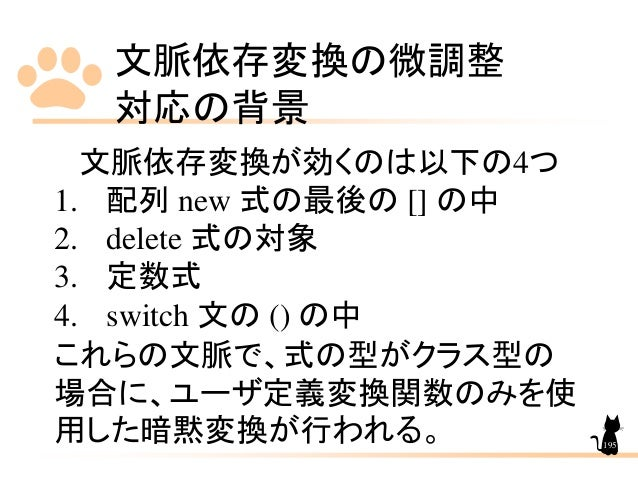 文脈依存変換の微調整 対応の背景 195 文脈依存変換が効くのは以下の4つ 1. 配列 new 式の最後の [] の中 2. delete 式の対象 3. 定数式 4. switch 文の () の中 これらの文脈で、式の型がクラス型の 場合に...
