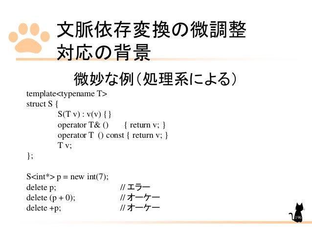 文脈依存変換の微調整 対応の背景 196 微妙な例(処理系による) template<typename T> struct S { S(T v) : v(v) {} operator T& () { return v; } operator T...