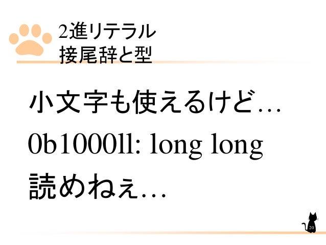 2進リテラル 接尾辞と型 小文字も使えるけど… 0b1000ll: long long 読めねぇ… 20