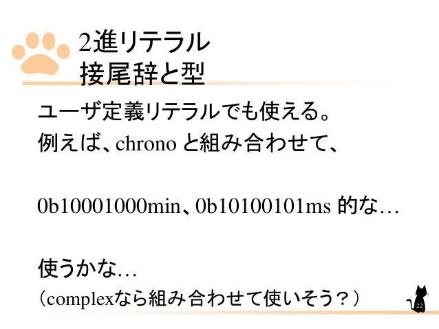 2進リテラル 接尾辞と型 ユーザ定義リテラルでも使える。 例えば、chrono と組み合わせて、 0b10001000min、0b10100101ms 的な… 使うかな… (complexなら組み合わせて使いそう?) 22