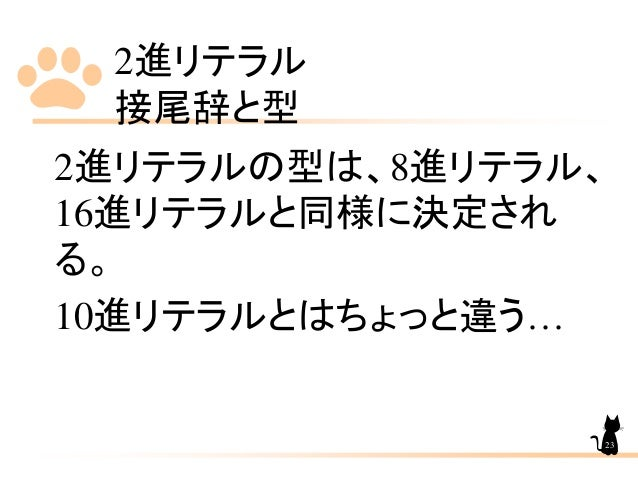 2進リテラル 接尾辞と型 2進リテラルの型は、8進リテラル、 16進リテラルと同様に決定され る。 10進リテラルとはちょっと違う… 23