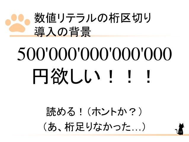 数値リテラルの桁区切り 導入の背景 32 500'000'000'000'000 円欲しい!!! 読める!(ホントか?) (あ、桁足りなかった…)