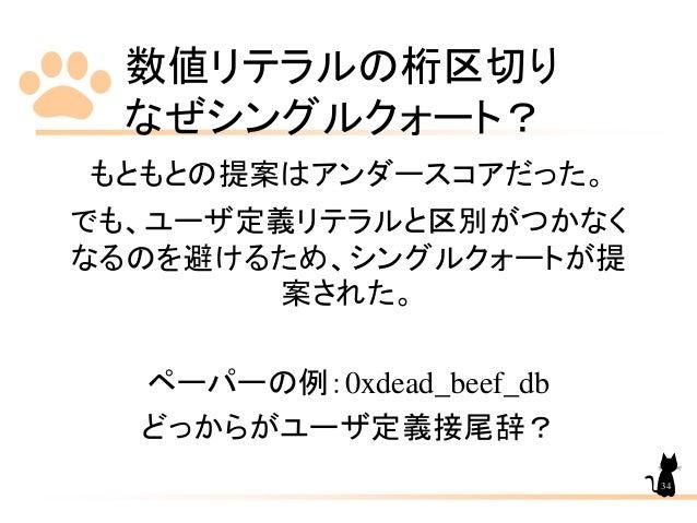 数値リテラルの桁区切り なぜシングルクォート? 34 もともとの提案はアンダースコアだった。 でも、ユーザ定義リテラルと区別がつかなく なるのを避けるため、シングルクォートが提 案された。 ペーパーの例:0xdead_beef_db どっからが...
