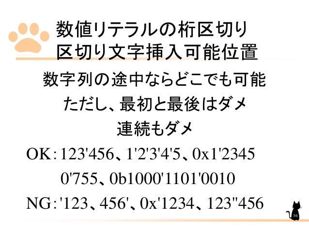 数値リテラルの桁区切り 区切り文字挿入可能位置 36 数字列の途中ならどこでも可能 ただし、最初と最後はダメ 連続もダメ OK:123'456、1'2'3'4'5、0x1'2345 0'755、0b1000'1101'0010 NG:'123、...