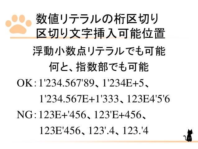 数値リテラルの桁区切り 区切り文字挿入可能位置 37 浮動小数点リテラルでも可能 何と、指数部でも可能 OK:1'234.567'89、1'234E+5、 1'234.567E+1'333、123E4'5'6 NG:123E+'456、123'...