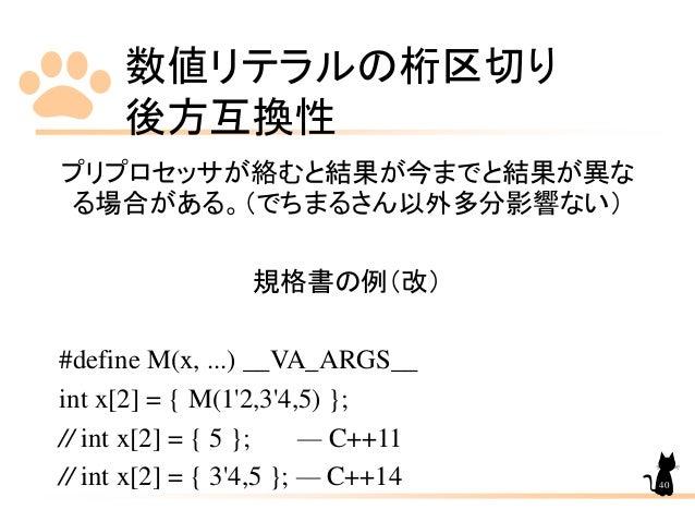 数値リテラルの桁区切り 後方互換性 40 プリプロセッサが絡むと結果が今までと結果が異な る場合がある。(でちまるさん以外多分影響ない) 規格書の例(改) #define M(x, ...) __VA_ARGS__ int x[2] = { M...