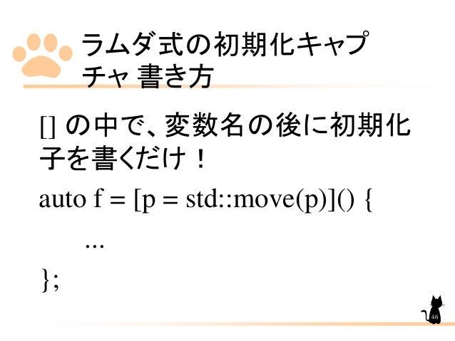 ラムダ式の初期化キャプ チャ 書き方 46 [] の中で、変数名の後に初期化 子を書くだけ! auto f = [p = std::move(p)]() { ... };
