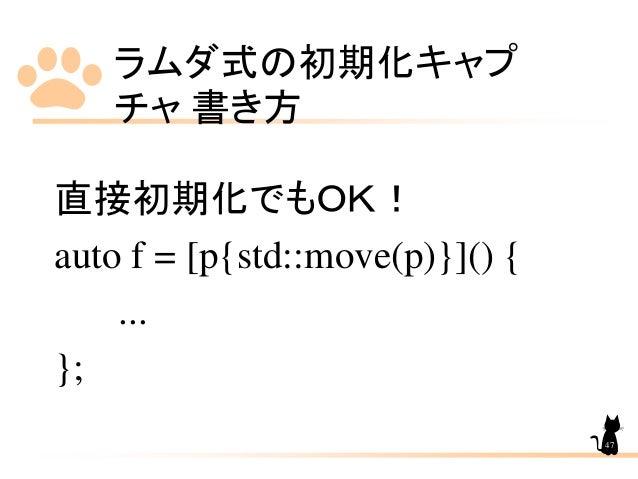 ラムダ式の初期化キャプ チャ 書き方 47 直接初期化でもOK! auto f = [p{std::move(p)}]() { ... };