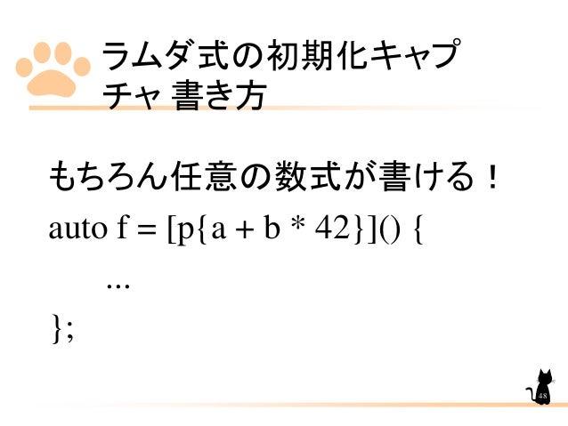 ラムダ式の初期化キャプ チャ 書き方 48 もちろん任意の数式が書ける! auto f = [p{a + b * 42}]() { ... };