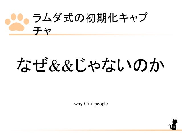 ラムダ式の初期化キャプ チャ 49 なぜ&&じゃないのか why C++ people