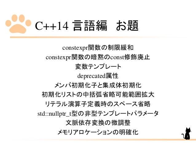 C++14 言語編 お題 constexpr関数の制限緩和 constexpr関数の暗黙のconst修飾廃止 変数テンプレート deprecated属性 メンバ初期化子と集成体初期化 初期化リストの中括弧省略可能範囲拡大 リテラル演算子定義時の...
