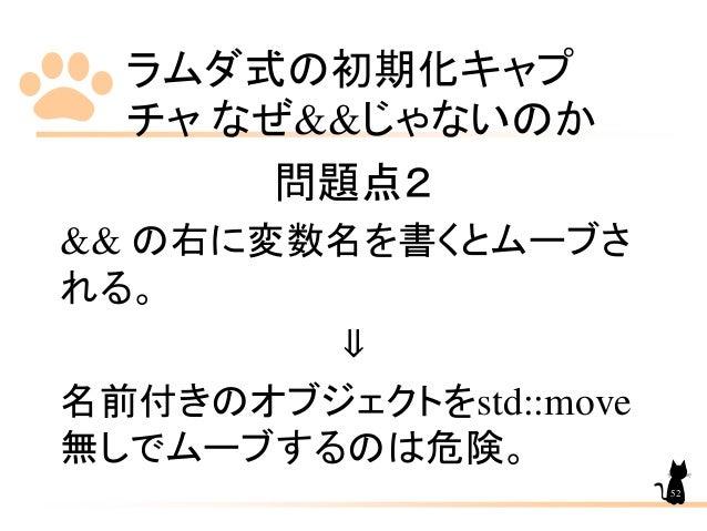 ラムダ式の初期化キャプ チャ なぜ&&じゃないのか 52 問題点2 && の右に変数名を書くとムーブさ れる。 ⇓ 名前付きのオブジェクトをstd::move 無しでムーブするのは危険。