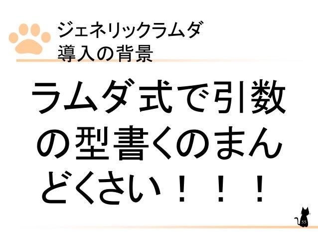 ジェネリックラムダ 導入の背景 55 ラムダ式で引数 の型書くのまん どくさい!!!