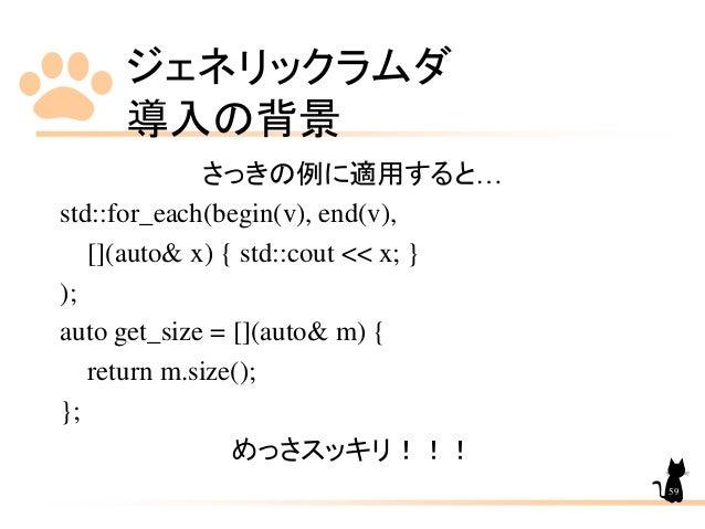 ジェネリックラムダ 導入の背景 59 さっきの例に適用すると… std::for_each(begin(v), end(v), [](auto& x) { std::cout << x; } ); auto get_size = [](auto...