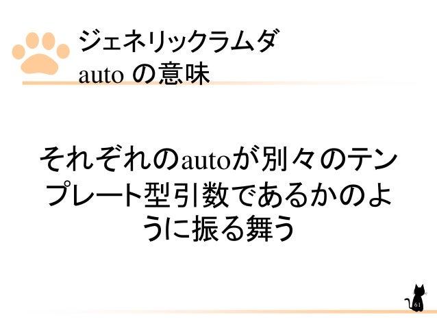 ジェネリックラムダ auto の意味 61 それぞれのautoが別々のテン プレート型引数であるかのよ うに振る舞う