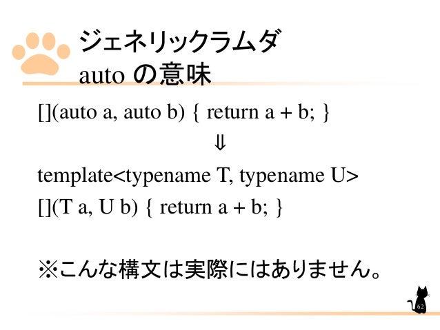 ジェネリックラムダ auto の意味 62 [](auto a, auto b) { return a + b; } ⇓ template<typename T, typename U> [](T a, U b) { return a + b;...
