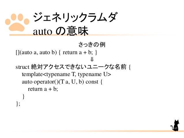 ジェネリックラムダ auto の意味 65 さっきの例 [](auto a, auto b) { return a + b; } ⇓ struct 絶対アクセスできないユニークな名前 { template<typename T, typenam...