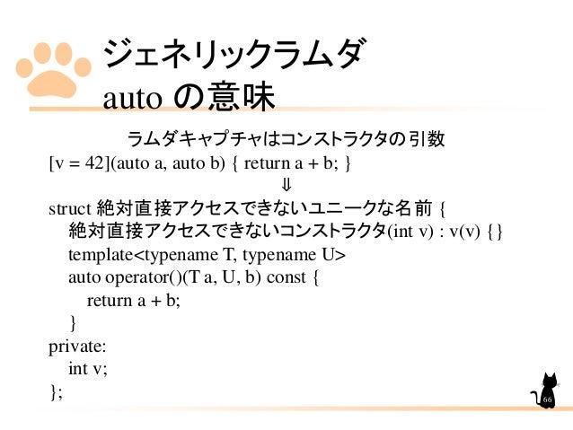 ジェネリックラムダ auto の意味 66 ラムダキャプチャはコンストラクタの引数 [v = 42](auto a, auto b) { return a + b; } ⇓ struct 絶対直接アクセスできないユニークな名前 { 絶対直接アク...