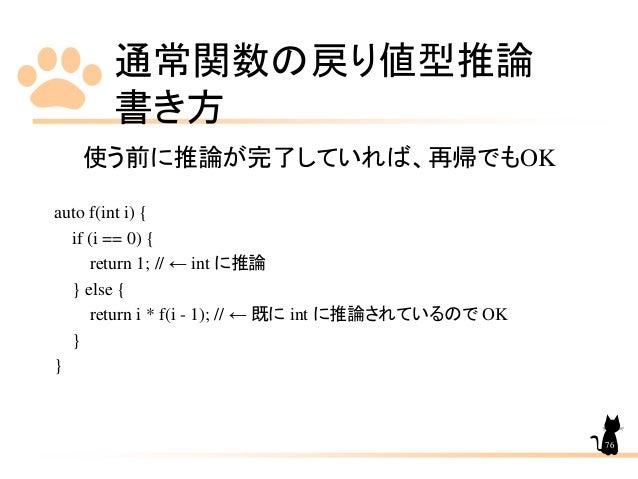 通常関数の戻り値型推論 書き方 76 使う前に推論が完了していれば、再帰でもOK auto f(int i) { if (i == 0) { return 1; // ← int に推論 } else { return i * f(i - 1)...