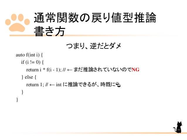 通常関数の戻り値型推論 書き方 77 つまり、逆だとダメ auto f(int i) { if (i != 0) { return i * f(i - 1); // ← まだ推論されていないのでNG } else { return 1; // ...