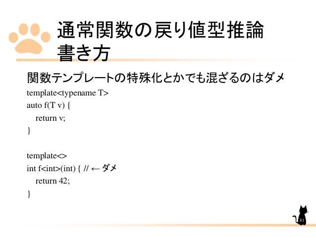 通常関数の戻り値型推論 書き方 81 関数テンプレートの特殊化とかでも混ざるのはダメ template<typename T> auto f(T v) { return v; } template<> int f<int>(int) { // ...