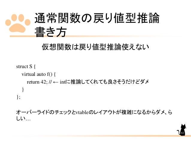 通常関数の戻り値型推論 書き方 82 仮想関数は戻り値型推論使えない struct S { virtual auto f() { return 42; // ← intに推論してくれても良さそうだけどダメ } }; オーバーライドのチェックとv...