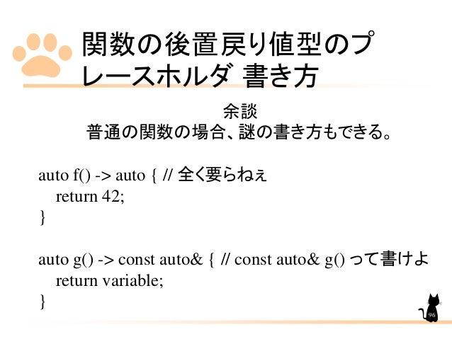 関数の後置戻り値型のプ レースホルダ 書き方 96 余談 普通の関数の場合、謎の書き方もできる。 auto f() -> auto { // 全く要らねぇ return 42; } auto g() -> const auto& { // co...