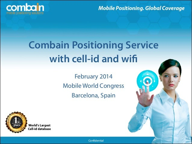 Combain Positioning Service ! with cell-id and wifi !  February 2014 Mobile World Congress Barcelona, Spain  Confidential