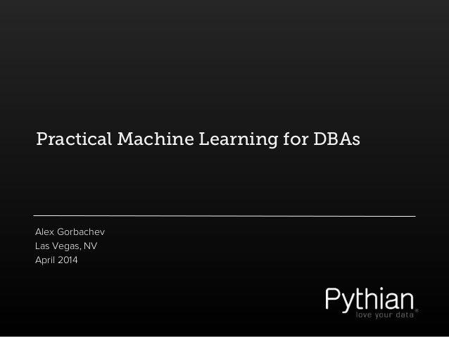 Practical Machine Learning for DBAs Alex Gorbachev Las Vegas, NV April 2014