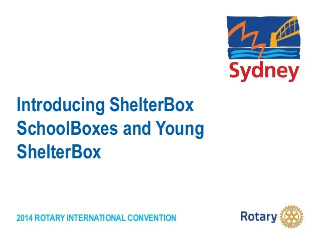 2014 ROTARY INTERNATIONAL CONVENTION Introducing ShelterBox SchoolBoxes and Young ShelterBox