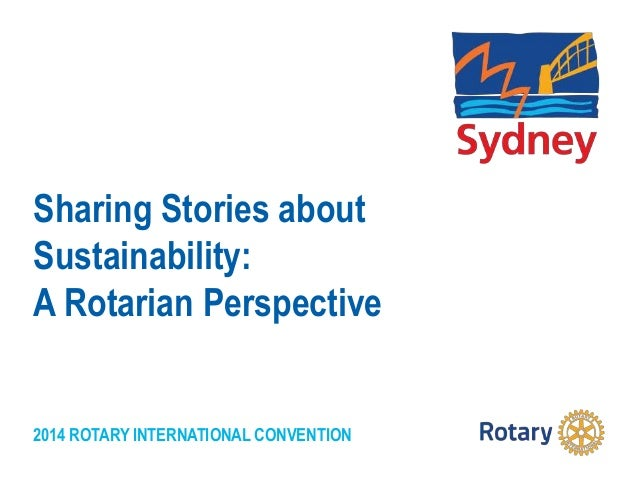 2014 ROTARY INTERNATIONAL CONVENTION Sharing Stories about Sustainability: A Rotarian Perspective