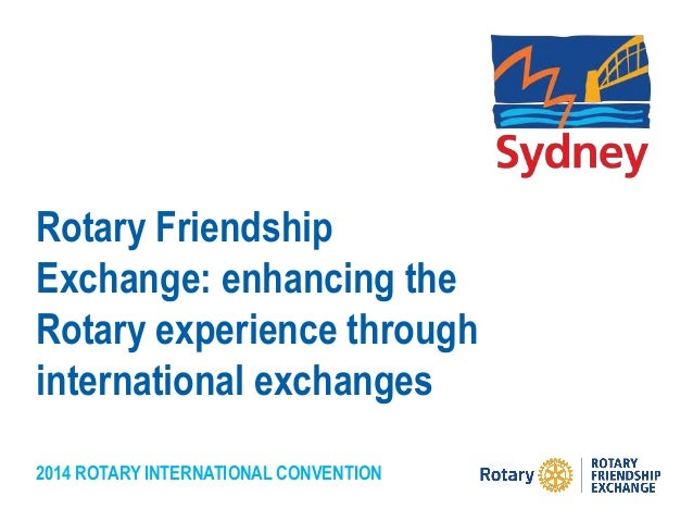 2014 ROTARY INTERNATIONAL CONVENTION Rotary Friendship Exchange: enhancing the Rotary experience through international exc...