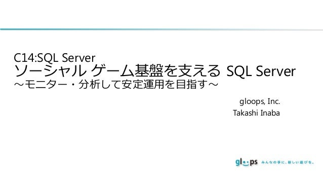 C14:SQL Server  ソーシャル ゲーム基盤を支える SQL Server ~モニター・分析して安定運用を目指す~  gloops, Inc. Takashi Inaba