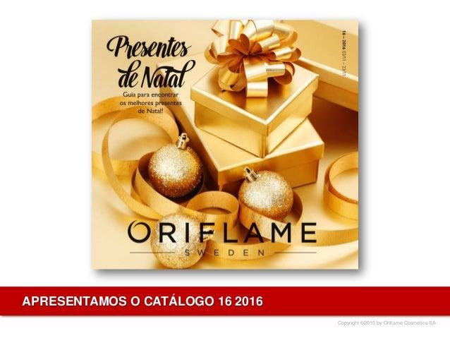 Copyright ©2015 by Oriflame Cosmetics SA APRESENTAMOS O CATÁLOGO 16 2016