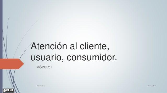 Atención al cliente, usuario, consumidor. MÓDULO I 02/11/2016María Oliva