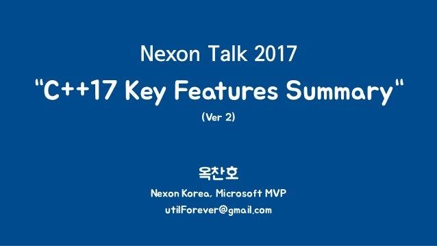 "Nexon Talk 2017 ""C++17 Key Features Summary"" (Ver 2) 옥찬호 Nexon Korea, Microsoft MVP utilForever@gmail.com"